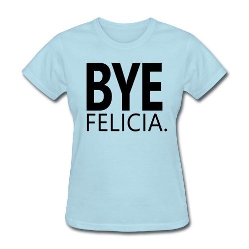 Bye Felicia Shirt - Women's T-Shirt