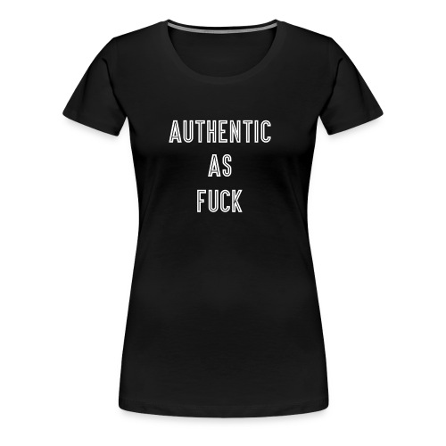 Authentic As Fuck - Women's Premium T-Shirt