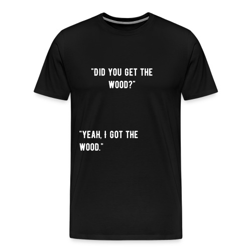 Did you get the wood t-shirt? - Men's Premium T-Shirt