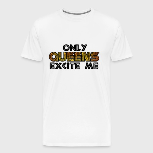 Only Queens Excite Me - Men's Premium T-Shirt