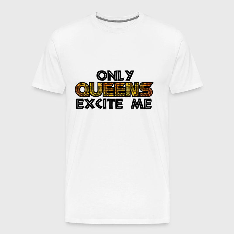 Only Queens Excite Me - Men's Premium T-Shirt