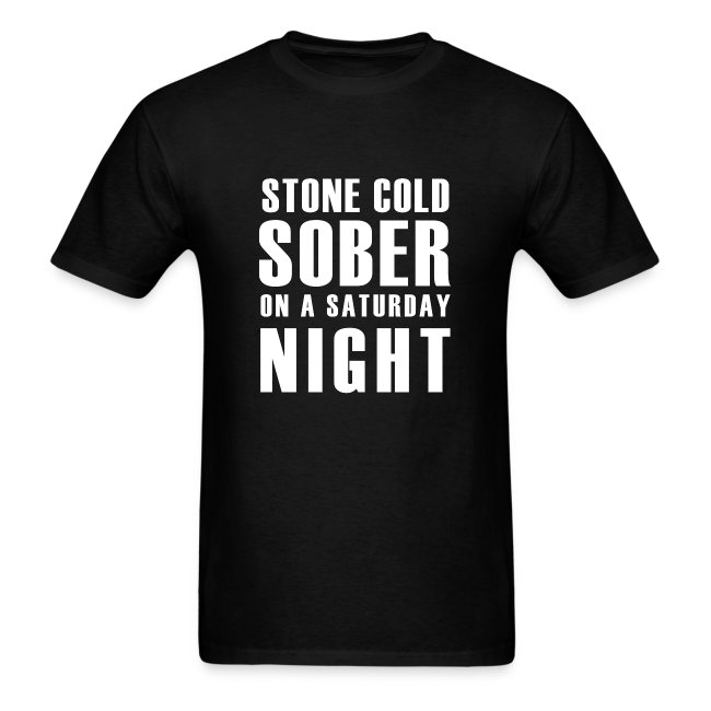 Stone Cold Sober On A Saturday Night Mens T-Shirt Various Colours