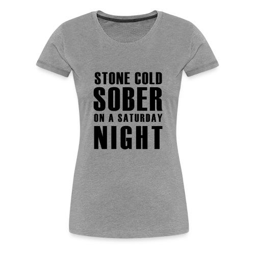 Stone Cold Sober On A Saturday Night  Premium Womens T-Shirt Various Colours - Women's Premium T-Shirt