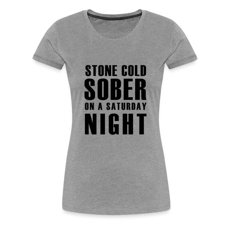 Stone Cold Sober On A Saturday Night  Premium Womens T-Shirt Various Colours - Women's Premium T-Shirt