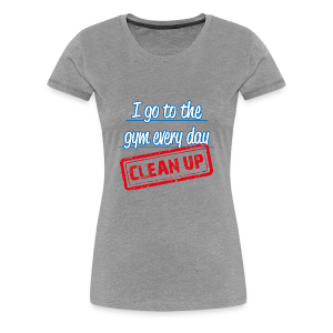 I clean up to the gym - women´s - Women's Premium T-Shirt