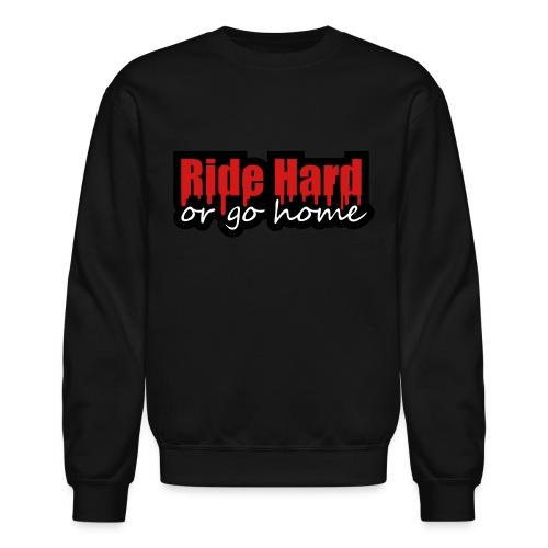 Ride Hard or Go Home Sweatshirt - Crewneck Sweatshirt