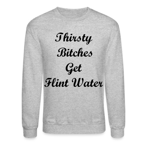 Thirsty Bitches Get Flint Water - Crewneck Sweatshirt