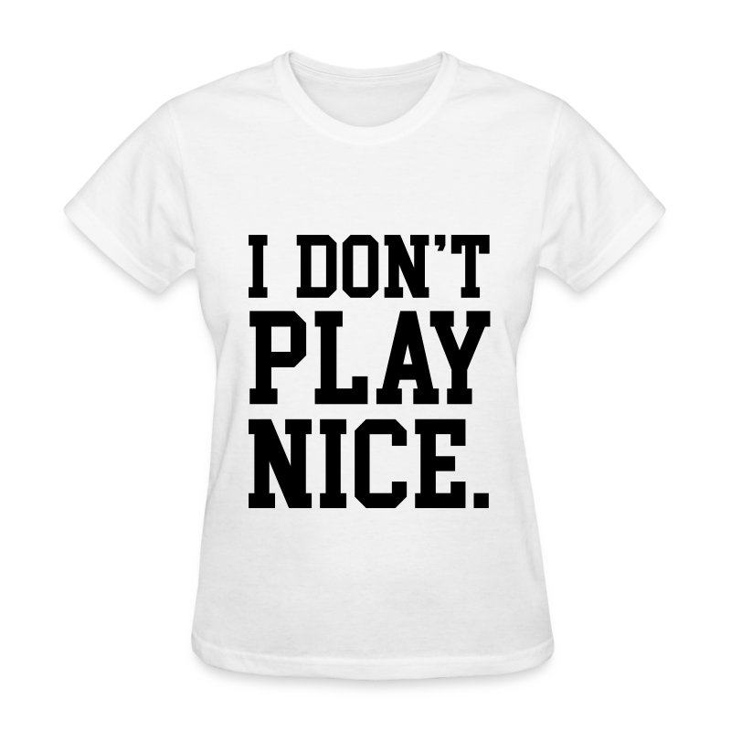 I don 39 t play nice t shirt spreadshirt for Nice shirts for womens
