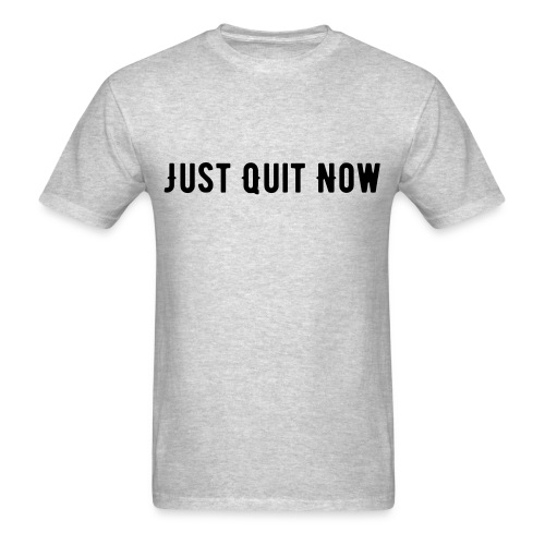 JUST QUIT NOW - Men's T-Shirt