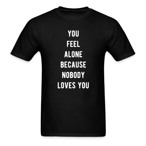 YOU FEEL ALONE BECAUSE NOBODY LOVES YOU - Men's T-Shirt