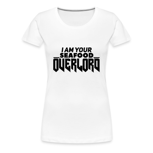 I Am Your Seafood Overlord BLACK Women's T-Shirt - Women's Premium T-Shirt
