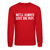 Long Sleeve Shirts ~ Crewneck Sweatshirt ~ We'll Always Love Big Papi!