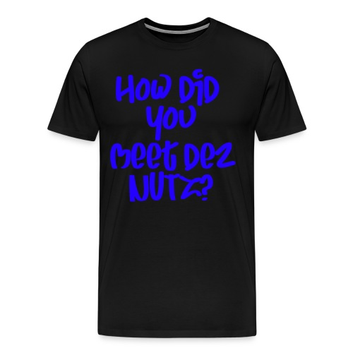 HOW DID YOU MEET DEZ NUTZ BLUE - Men's Premium T-Shirt