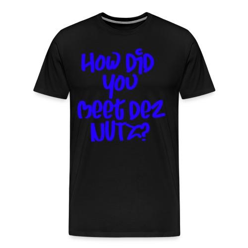 HOW DID YOU MEET DEZ NUTZ BLUE - Men's Premium T-Shirt