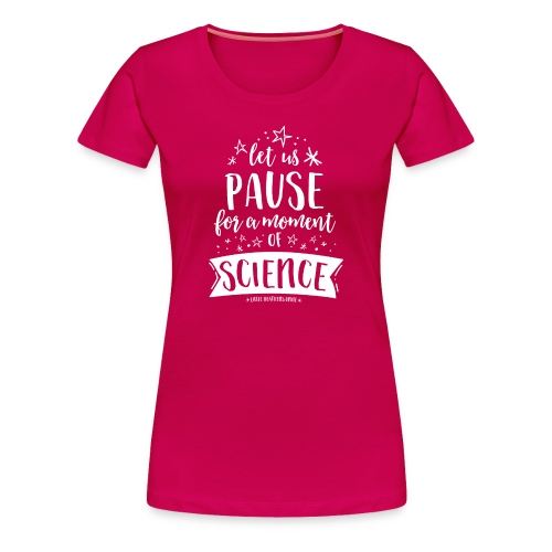 Let Us Pause for a Moment of Science - Women's Premium T-Shirt