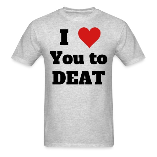 I Love You to DEAT - Men's T-Shirt