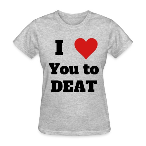 I Love You to DEAT Ladies - Women's T-Shirt