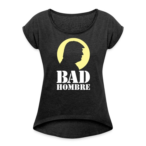Bad Hombre Man Funny Trump - Women's Roll Cuff T-Shirt