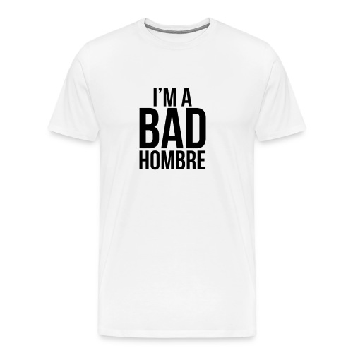 I'm a Bad Hombre (white shirt, black text)  - Men's Premium T-Shirt