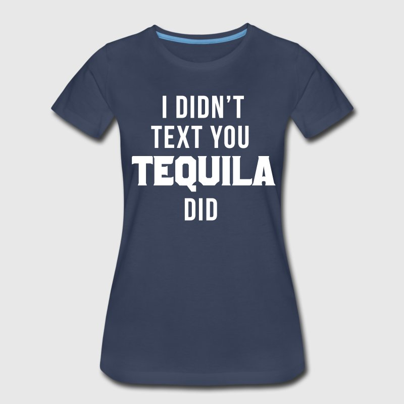 I didn't text you tequila did T-Shirts - Women's Premium T-Shirt