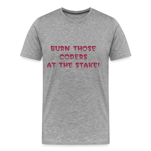 BURN THOSE CODERS AT THE STAKE! - Men's Premium T-Shirt