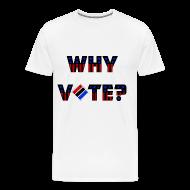 T-Shirts ~ Men's Premium T-Shirt ~ Why Vote? (B&R Tee)