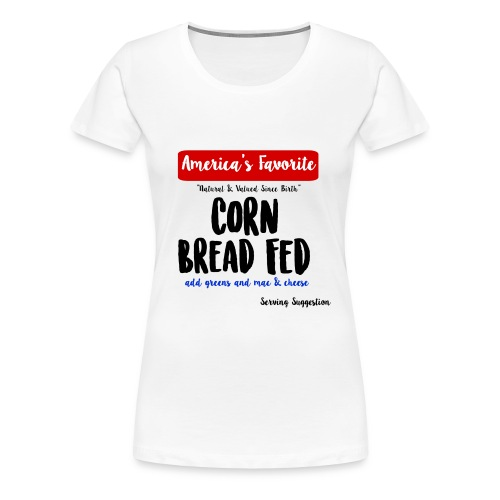 Corn Bread Fed - Women's Premium T-Shirt