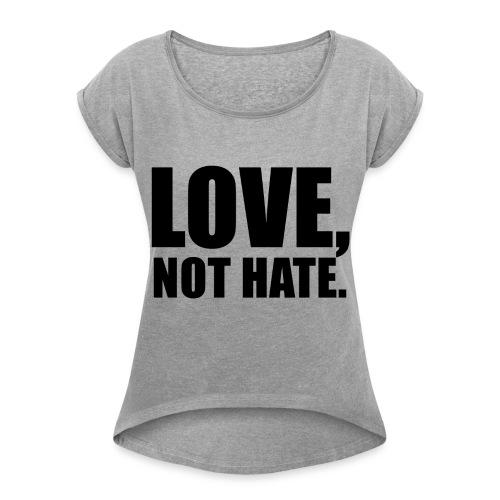 Grey T shirt Love not hate  - Women's Roll Cuff T-Shirt