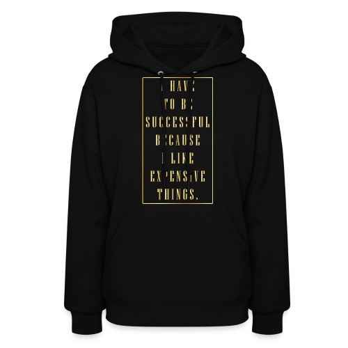 I Have To Be Successful Because I Love Expensive Things - Women's Hoodie