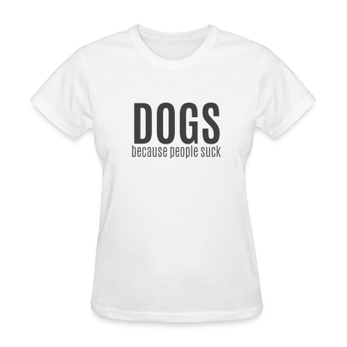 Dogs Because People Suck (feeds 8 shelter dogs) - Women's T-Shirt