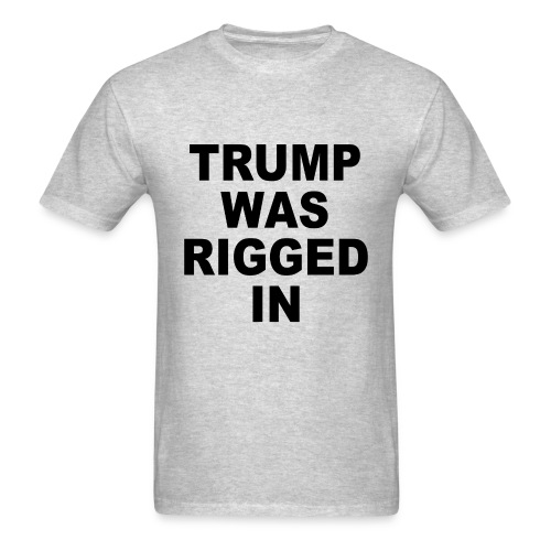 Trump was rigged in t-shirt. Hillary Clinton won the popular vote.  Hillary Clinton is the People's Choice for President of the United States for 2016. I'm still with her. The Electoral College rigged it. - Men's T-Shirt