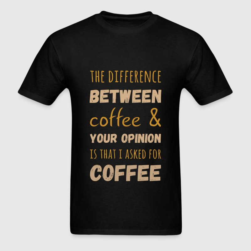 The difference between coffee and your opinion is  - Men's T-Shirt