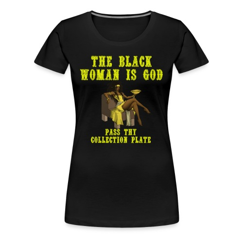 The Black Woman is God Pass thy collection plate - Women's Premium T-Shirt