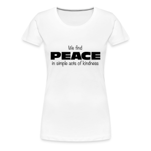 We find PEACE in simple acts of kindness - Women's Premium T-Shirt