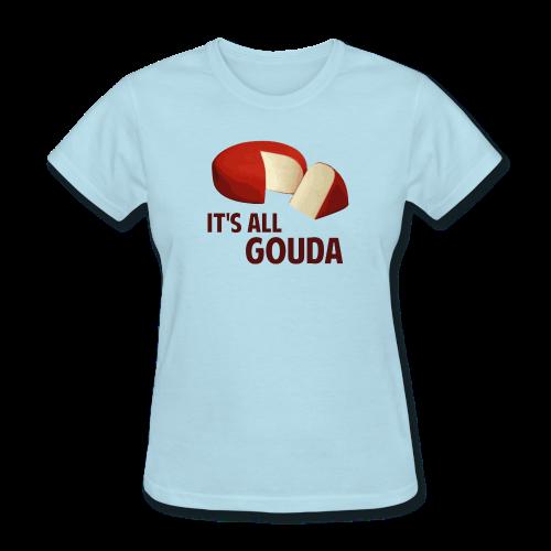 It's All Gouda Women's T-Shirt - Women's T-Shirt