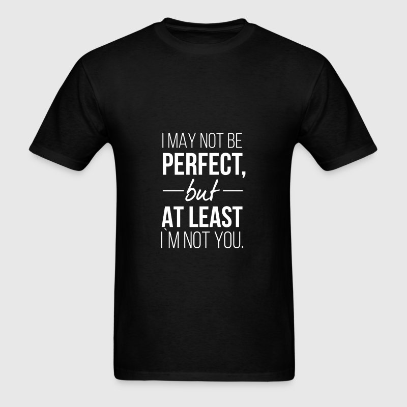 I may not be perfect, but at least I'm not you. - Men's T-Shirt