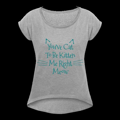 Kitten Me Right Meow - Women's Roll Cuff T-Shirt
