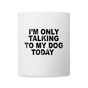 I'm only talking to my dog today (feeds 7 shelter dogs) - Coffee/Tea Mug