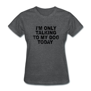 I'm only talking to my dog (feeds 8 shelter dogs) - Women's T-Shirt