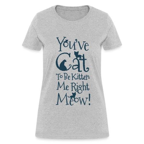 You've Cat To Be Kitten Me - Women's T-Shirt