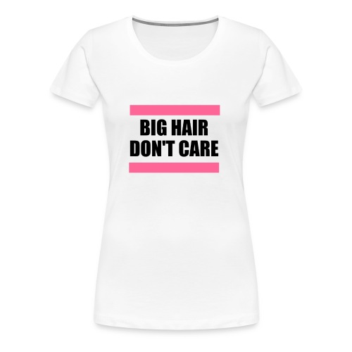 big hair don't care women T-shirt - Women's Premium T-Shirt