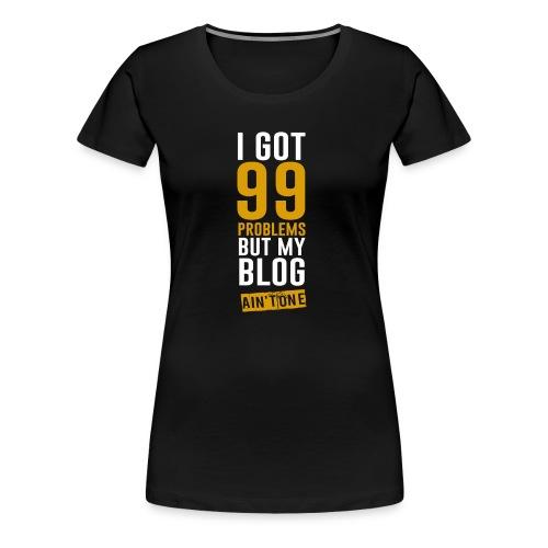 I got 99 problems but my blog ain't one women T-shirt - Women's Premium T-Shirt