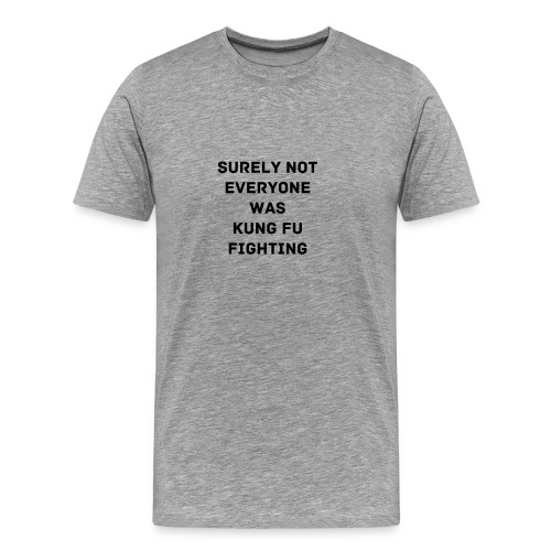 SURELY NOT EVERYONE WAS KUNG FU FIGHTING - Men's Premium T-Shirt