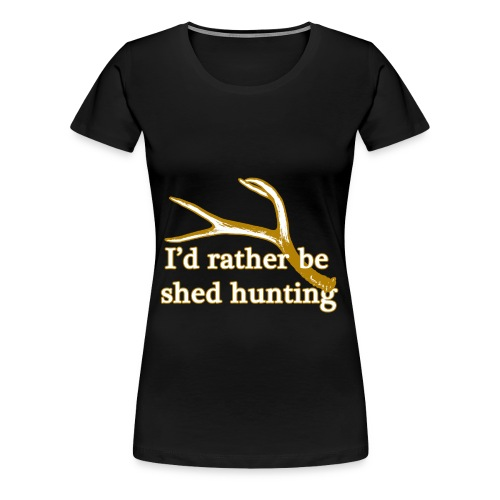 I'd rather be shed hunting  - Women's Premium T-Shirt
