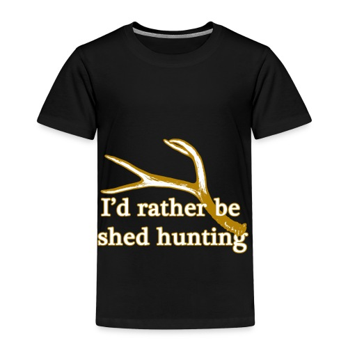 I'd rather be shed hunting  - Toddler Premium T-Shirt