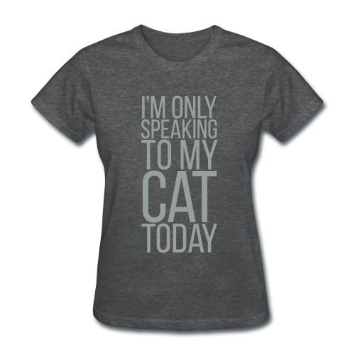 I'm Only Speaking To My Cat Today - Women's T-Shirt