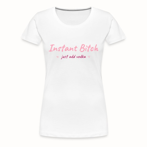 Instant Bitch, just add vodka ladies white premium tee - Women's Premium T-Shirt