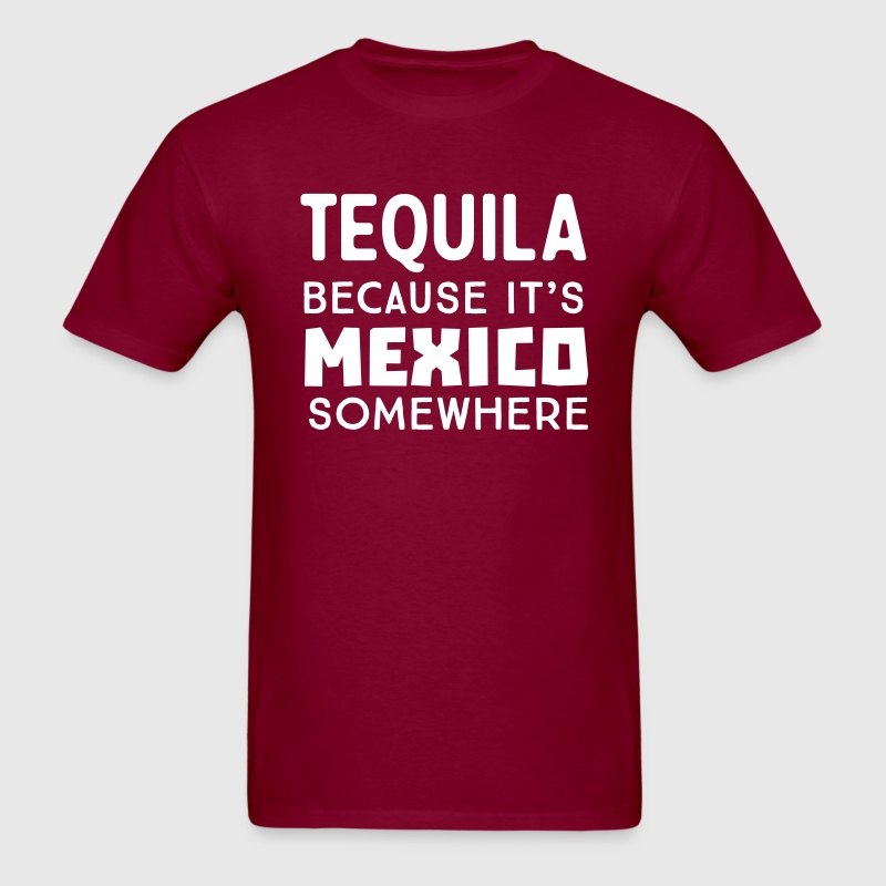 Tequila because it's Mexico somewhere T-Shirts - Men's T-Shirt