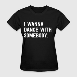 I wanna dance with somebody T-Shirts - Women's T-Shirt