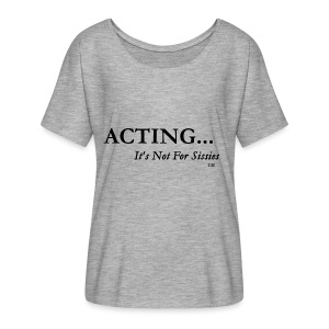ACTING...It's Not For Sissies (TM Trademark) - Women's Flowy T-Shirt